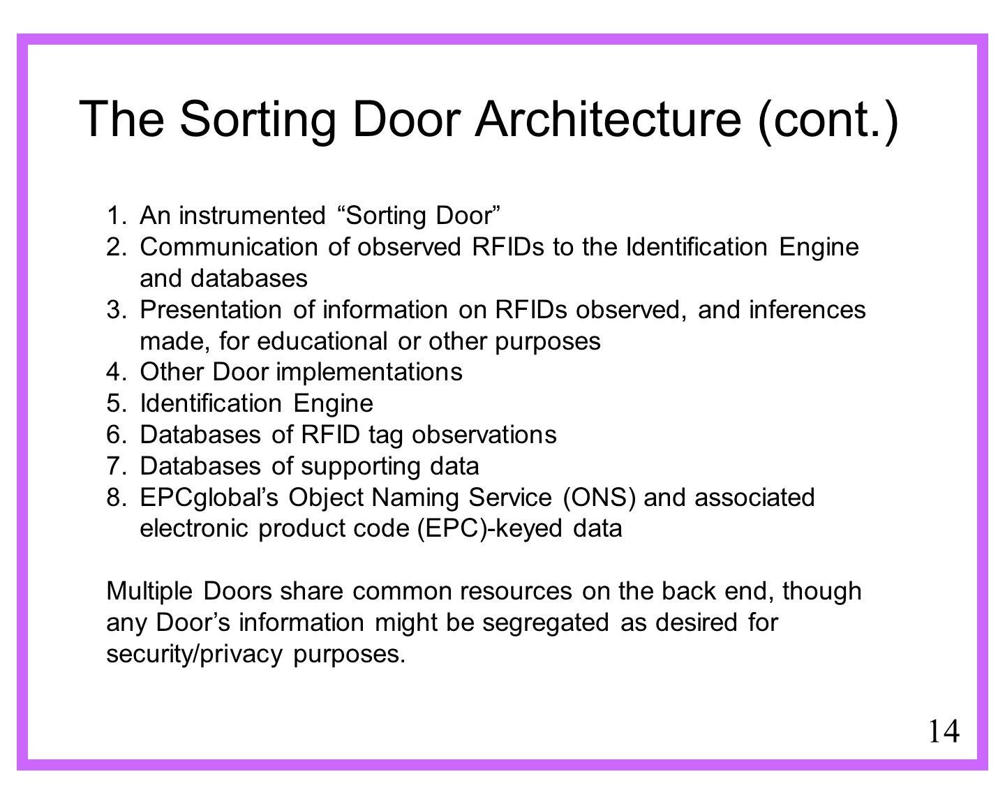 14 The Sorting Door Architecture (cont.) 1.An instrumented Sorting Door 2.Communication of observed RFIDs to the Identification Engine and databases 3.Presentation of information on RFIDs observed, and inferences made, for educational or other purposes 4.Other Door implementations 5.Identification Engine 6.Databases of RFID tag observations 7.Databases of supporting data 8.EPCglobals Object Naming Service (ONS) and associated electronic product code (EPC)-keyed data Multiple Doors share common resources on the back end, though any Doors information might be segregated as desired for security/privacy purposes.