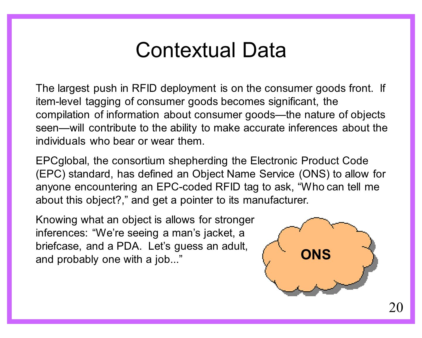 20 Contextual Data The largest push in RFID deployment is on the consumer goods front. If item-level tagging of consumer goods becomes significant, th