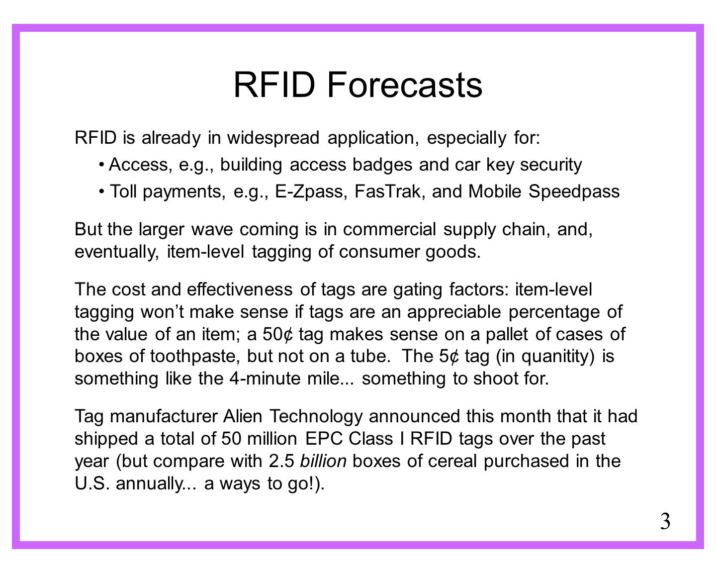 3 RFID Forecasts RFID is already in widespread application, especially for: Access, e.g., building access badges and car key security Toll payments, e.g., E-Zpass, FasTrak, and Mobile Speedpass But the larger wave coming is in commercial supply chain, and, eventually, item-level tagging of consumer goods.