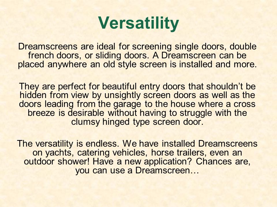 Versatility Dreamscreens are ideal for screening single doors, double french doors, or sliding doors. A Dreamscreen can be placed anywhere an old styl
