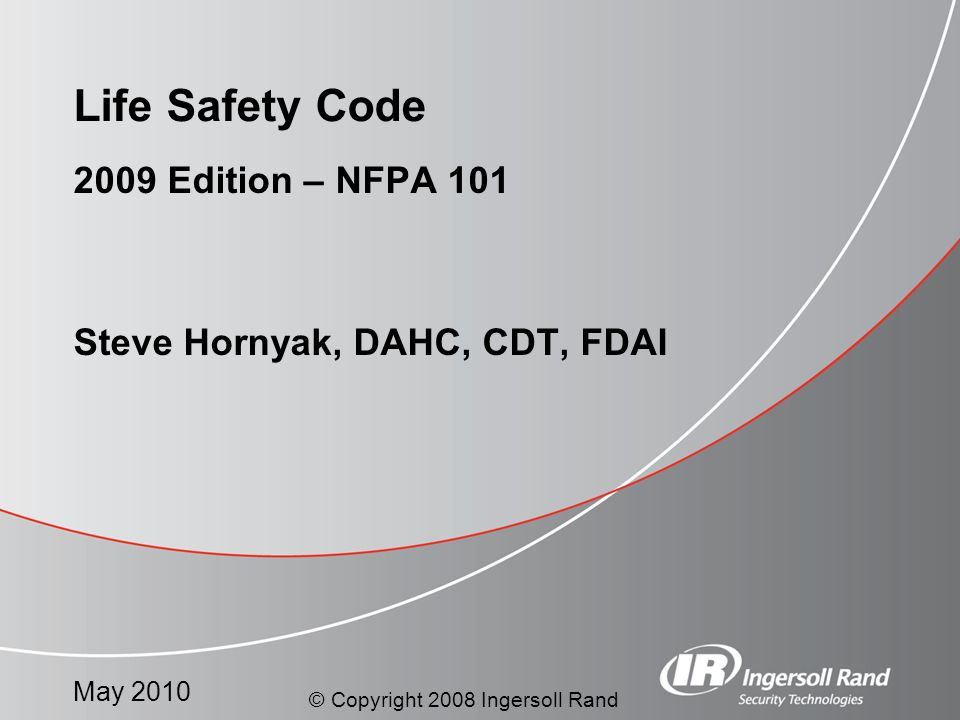 May 2010 2009 Edition – NFPA 101 Steve Hornyak, DAHC, CDT, FDAI Life Safety Code © Copyright 2008 Ingersoll Rand