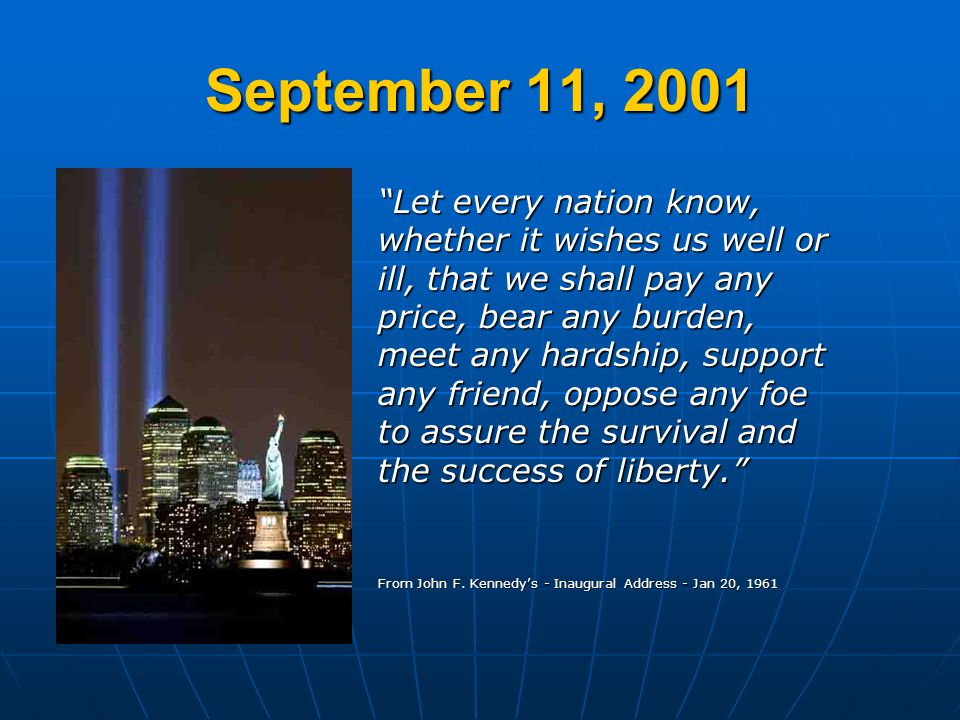 September 11, 2001 Let every nation know, whether it wishes us well or ill, that we shall pay any price, bear any burden, meet any hardship, support a