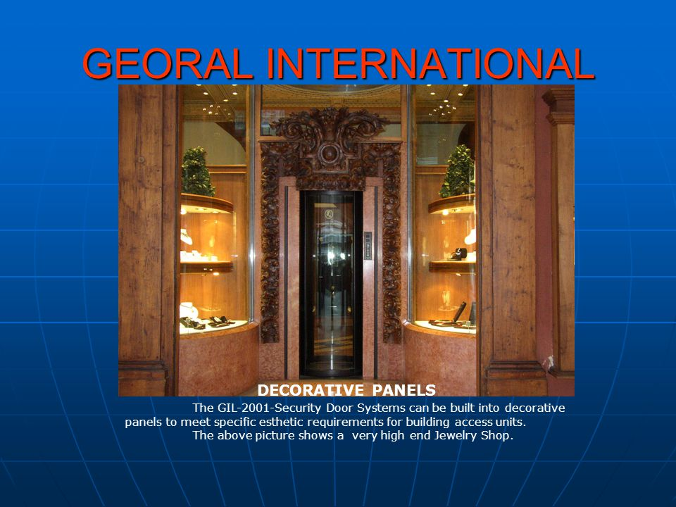 GEORAL INTERNATIONAL DECORATIVE PANELS The GIL-2001-Security Door Systems can be built into decorative panels to meet specific esthetic requirements f