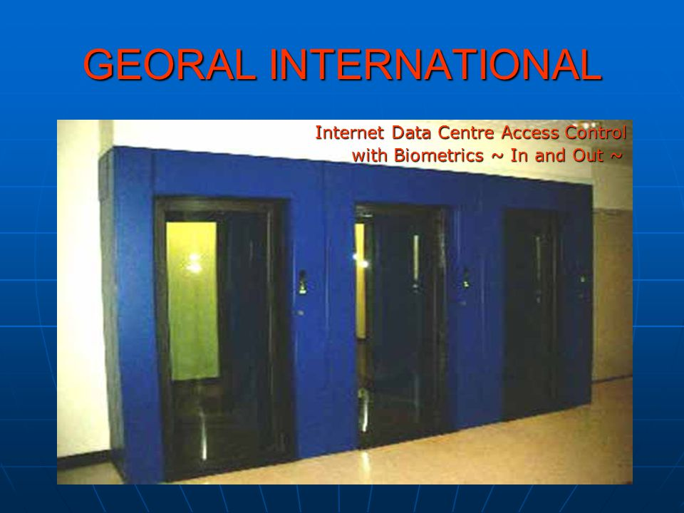 GEORAL INTERNATIONAL Internet Data Centre Access Control with Biometrics ~ In and Out ~ with Biometrics ~ In and Out ~