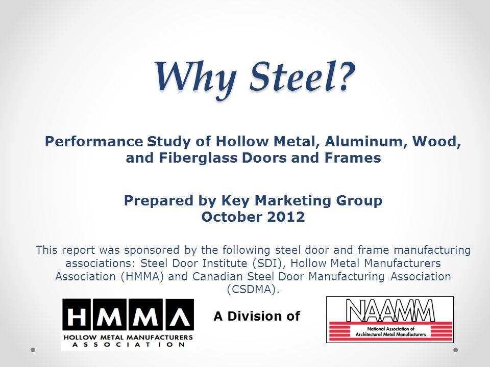 Why Steel? Performance Study of Hollow Metal, Aluminum, Wood, and Fiberglass Doors and Frames Prepared by Key Marketing Group October 2012 This report