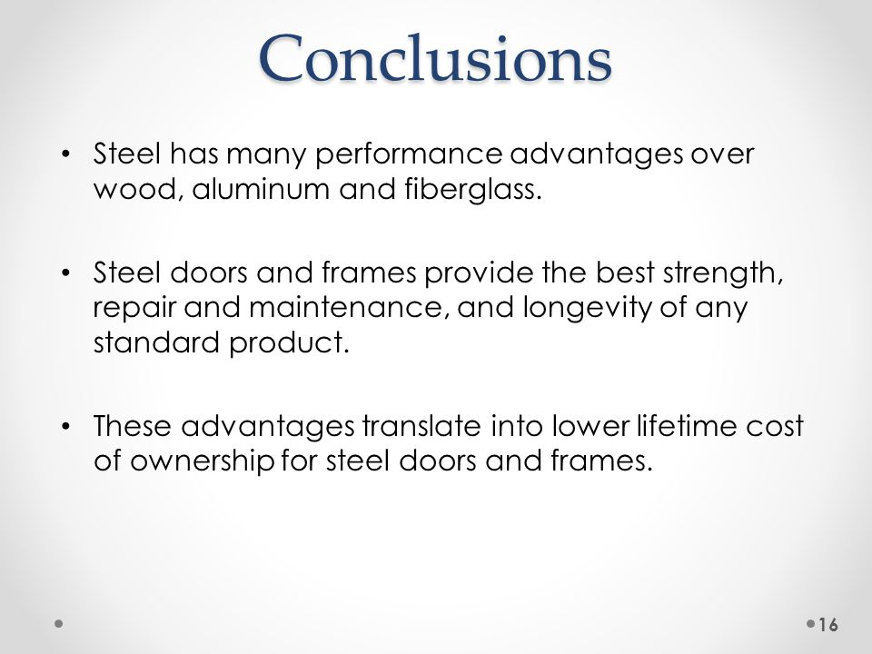 Conclusions Steel has many performance advantages over wood, aluminum and fiberglass. Steel doors and frames provide the best strength, repair and mai