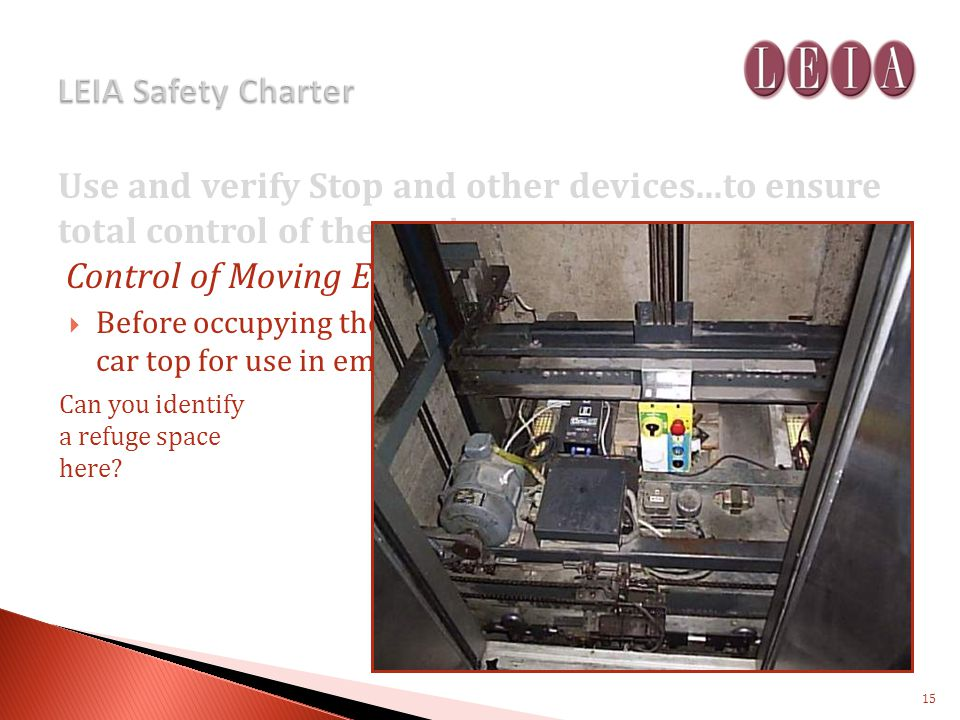 Use and verify Stop and other devices...to ensure total control of the equipment Control of Moving Equipment – Lift Car Before occupying the car top, identify a refuge space on the car top for use in emergency.