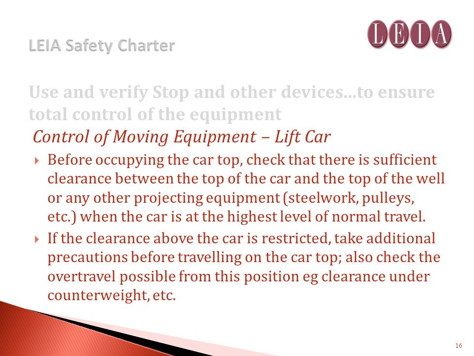Use and verify Stop and other devices...to ensure total control of the equipment Control of Moving Equipment – Lift Car Before occupying the car top, check that there is sufficient clearance between the top of the car and the top of the well or any other projecting equipment (steelwork, pulleys, etc.) when the car is at the highest level of normal travel.
