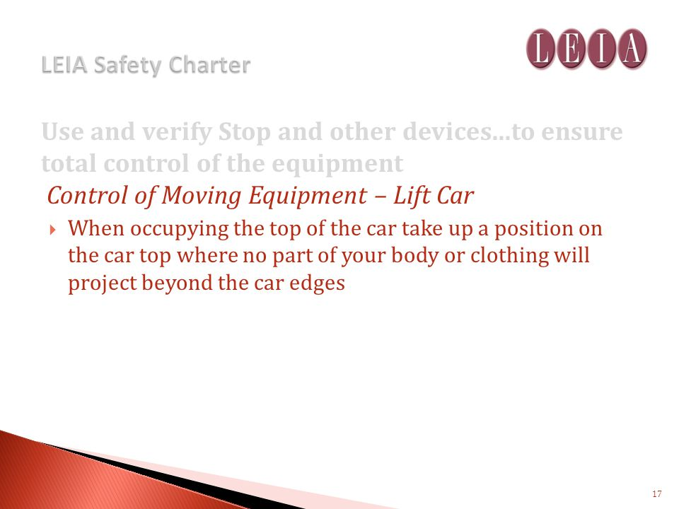 Use and verify Stop and other devices...to ensure total control of the equipment Control of Moving Equipment – Lift Car When occupying the top of the car take up a position on the car top where no part of your body or clothing will project beyond the car edges 17