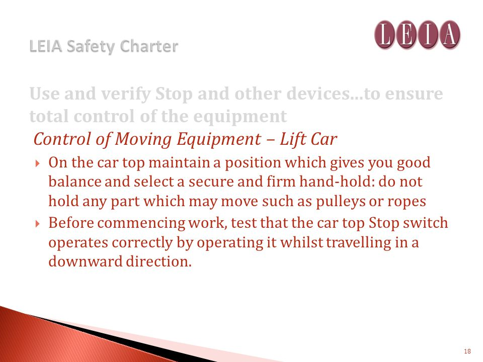 Use and verify Stop and other devices...to ensure total control of the equipment Control of Moving Equipment – Lift Car On the car top maintain a position which gives you good balance and select a secure and firm hand-hold: do not hold any part which may move such as pulleys or ropes Before commencing work, test that the car top Stop switch operates correctly by operating it whilst travelling in a downward direction.