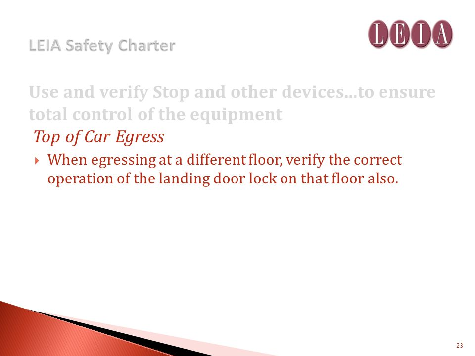 Use and verify Stop and other devices...to ensure total control of the equipment Top of Car Egress When egressing at a different floor, verify the correct operation of the landing door lock on that floor also.