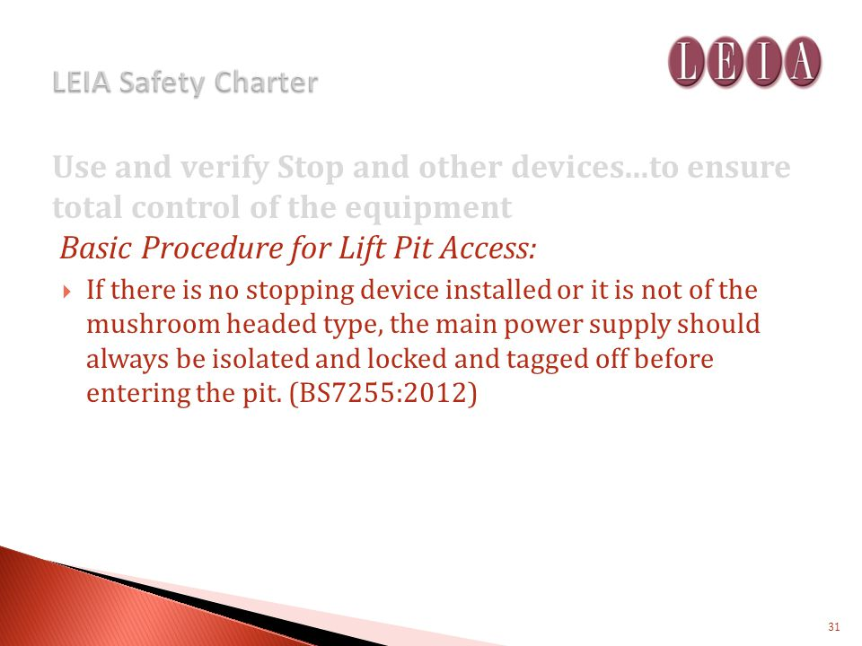 Use and verify Stop and other devices...to ensure total control of the equipment Basic Procedure for Lift Pit Access: If there is no stopping device installed or it is not of the mushroom headed type, the main power supply should always be isolated and locked and tagged off before entering the pit.