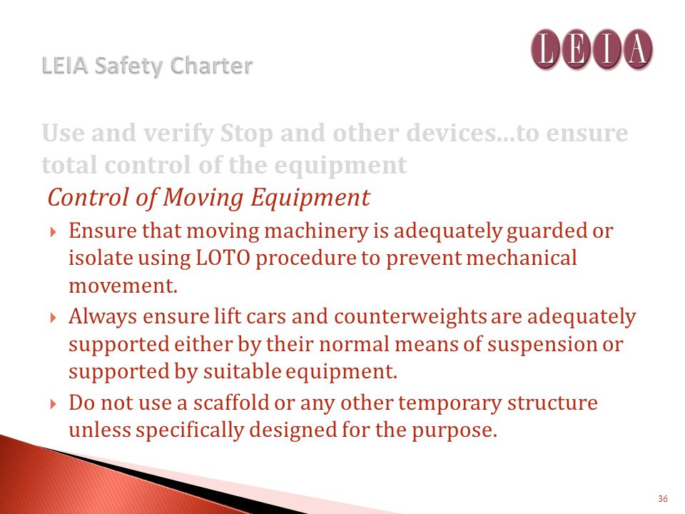 Use and verify Stop and other devices...to ensure total control of the equipment Control of Moving Equipment Ensure that moving machinery is adequately guarded or isolate using LOTO procedure to prevent mechanical movement.