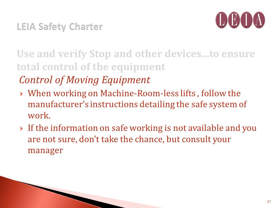 Use and verify Stop and other devices...to ensure total control of the equipment Control of Moving Equipment When working on Machine-Room-less lifts, follow the manufacturers instructions detailing the safe system of work.