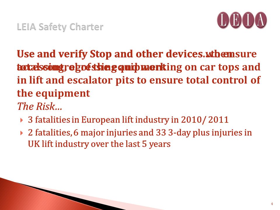 Use and verify Stop and other devices...to ensure total control of the equipment The Risk… 3 fatalities in European lift industry in 2010/ 2011 2 fatalities, 6 major injuries and 33 3-day plus injuries in UK lift industry over the last 5 years Use and verify Stop and other devices when accessing, egressing and working on car tops and in lift and escalator pits to ensure total control of the equipment The Risk… 3 fatalities in European lift industry in 2010/ 2011 2 fatalities, 6 major injuries and 33 3-day plus injuries in UK lift industry over the last 5 years 4