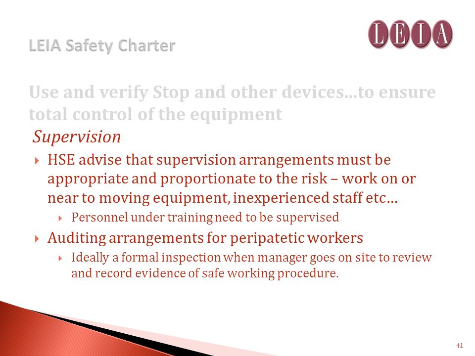 Use and verify Stop and other devices...to ensure total control of the equipment Supervision HSE advise that supervision arrangements must be appropriate and proportionate to the risk – work on or near to moving equipment, inexperienced staff etc… Personnel under training need to be supervised Auditing arrangements for peripatetic workers Ideally a formal inspection when manager goes on site to review and record evidence of safe working procedure.