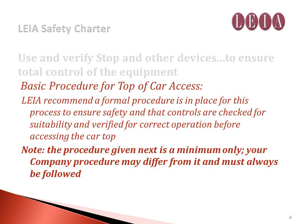 Use and verify Stop and other devices...to ensure total control of the equipment Basic Procedure for Top of Car Access: LEIA recommend a formal procedure is in place for this process to ensure safety and that controls are checked for suitability and verified for correct operation before accessing the car top Note: the procedure given next is a minimum only; your Company procedure may differ from it and must always be followed 6