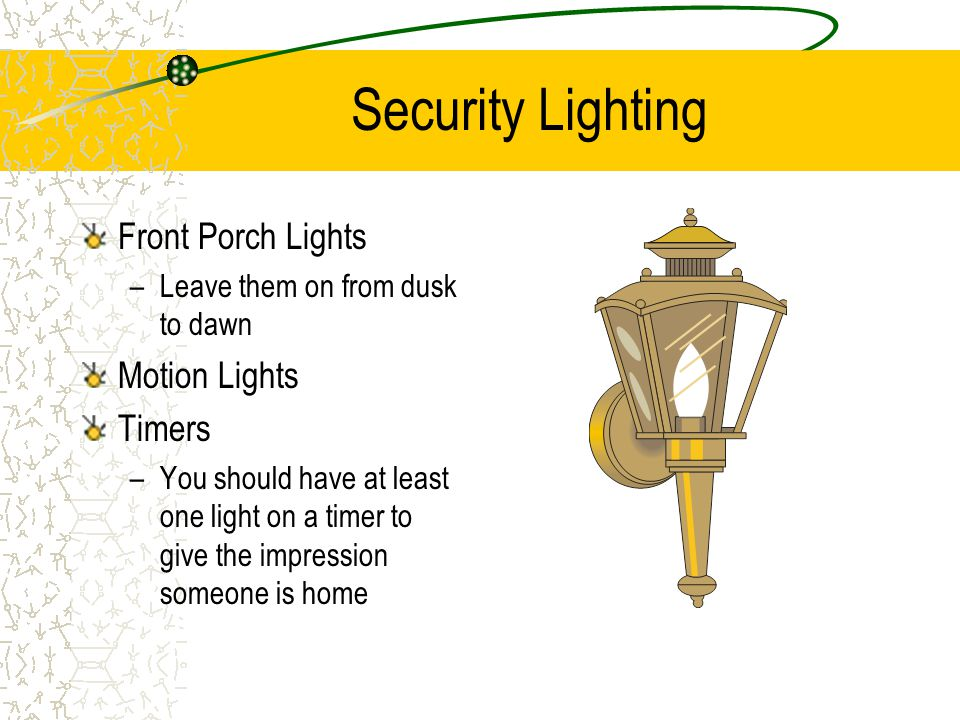 Security Lighting Front Porch Lights –Leave them on from dusk to dawn Motion Lights Timers –You should have at least one light on a timer to give the impression someone is home