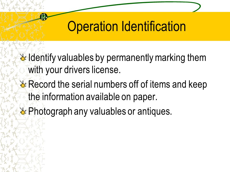 Operation Identification Identify valuables by permanently marking them with your drivers license. Record the serial numbers off of items and keep the