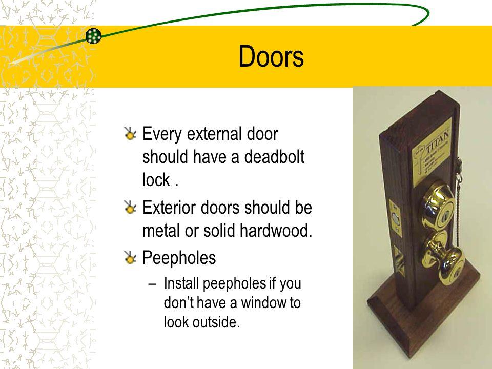 Doors Every external door should have a deadbolt lock. Exterior doors should be metal or solid hardwood. Peepholes –Install peepholes if you dont have