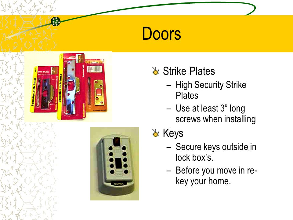 Doors Strike Plates –High Security Strike Plates –Use at least 3 long screws when installing Keys –Secure keys outside in lock boxs.