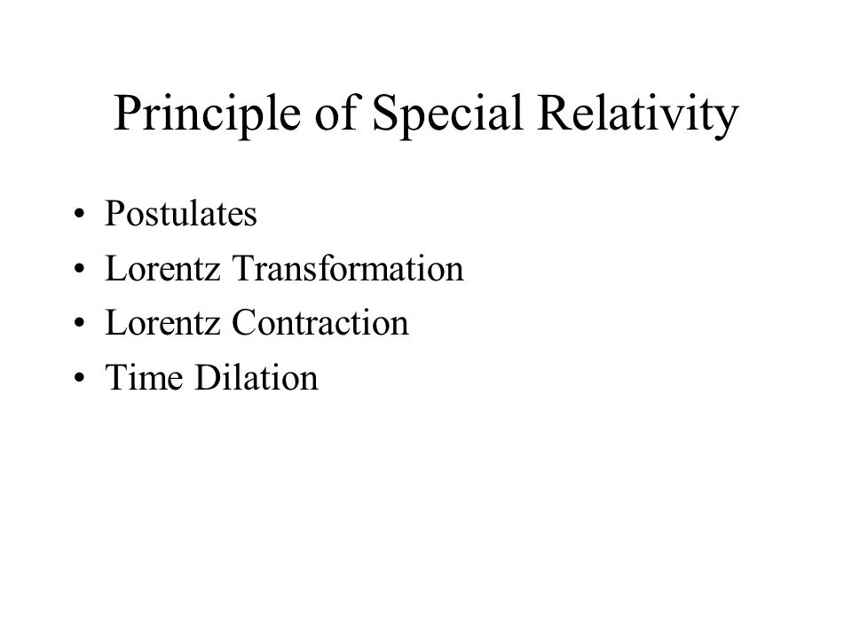 Principle of Special Relativity Postulates Lorentz Transformation Lorentz Contraction Time Dilation