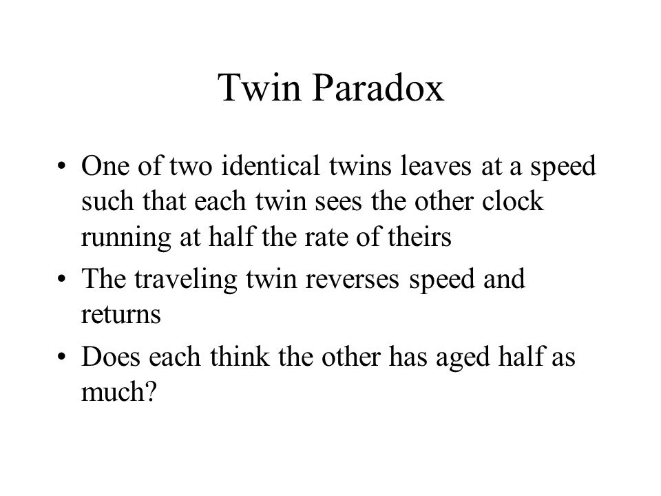 Twin Paradox One of two identical twins leaves at a speed such that each twin sees the other clock running at half the rate of theirs The traveling tw