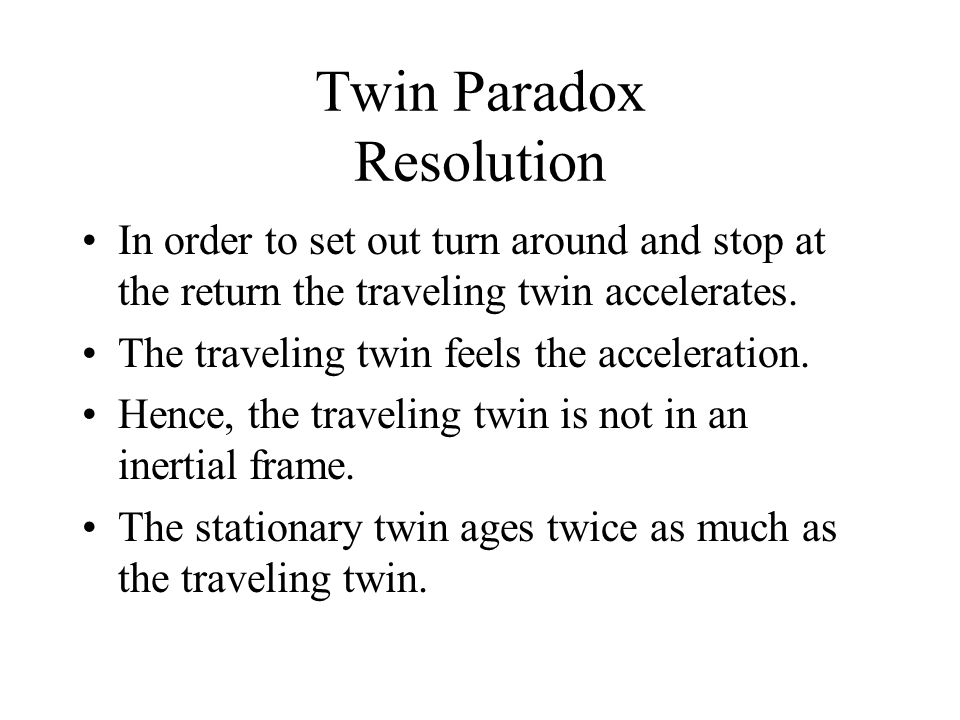 Twin Paradox Resolution In order to set out turn around and stop at the return the traveling twin accelerates. The traveling twin feels the accelerati
