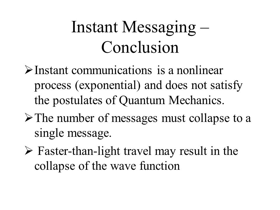 Instant Messaging – Conclusion Instant communications is a nonlinear process (exponential) and does not satisfy the postulates of Quantum Mechanics. T