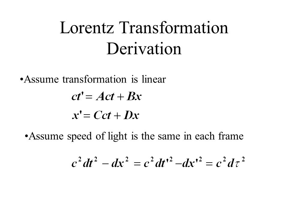 Lorentz Transformation Derivation Assume transformation is linear Assume speed of light is the same in each frame