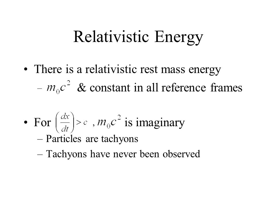 There is a relativistic rest mass energy For is imaginary –Particles are tachyons –Tachyons have never been observed – & constant in all reference fra