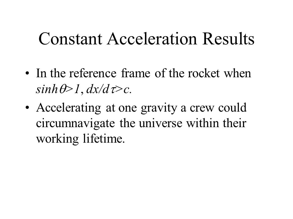 Constant Acceleration Results In the reference frame of the rocket when sinh >1, dx/d >c. Accelerating at one gravity a crew could circumnavigate the