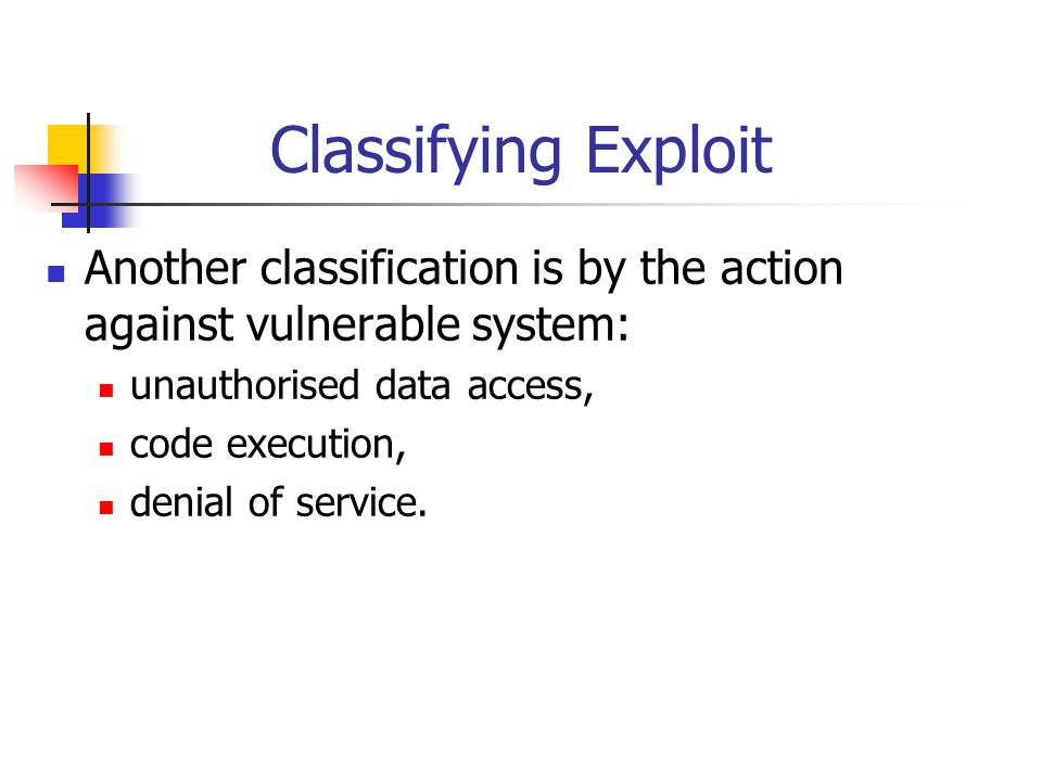 Classifying Exploit Another classification is by the action against vulnerable system: unauthorised data access, code execution, denial of service.