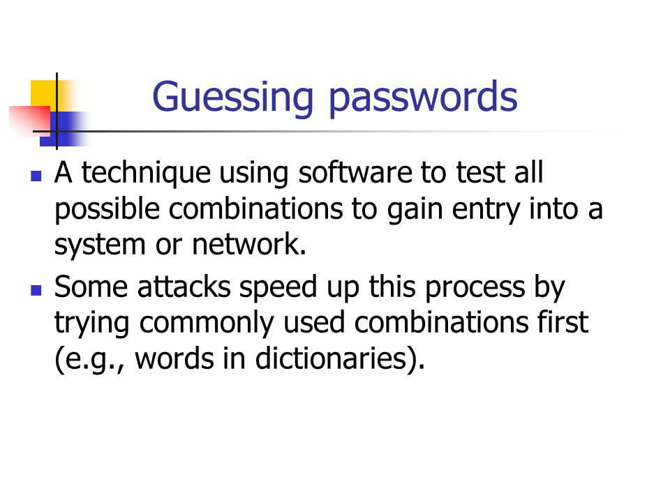 Guessing passwords A technique using software to test all possible combinations to gain entry into a system or network. Some attacks speed up this pro