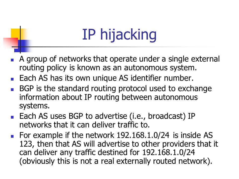 IP hijacking A group of networks that operate under a single external routing policy is known as an autonomous system. Each AS has its own unique AS i