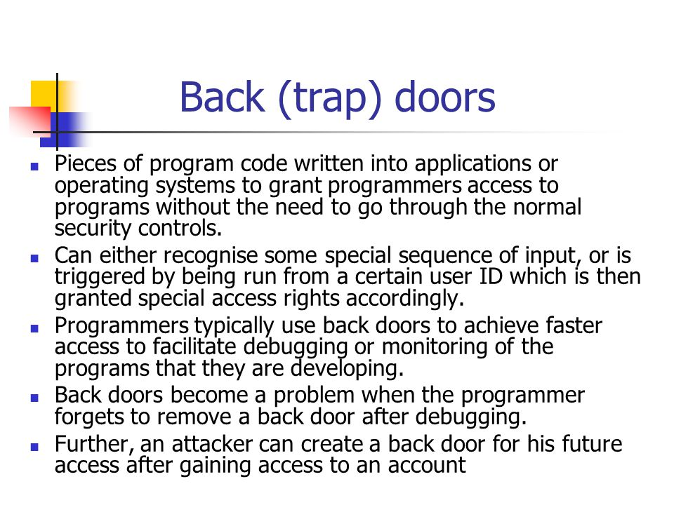 Back (trap) doors A backdoor is a method of bypassing normal authentication procedures.