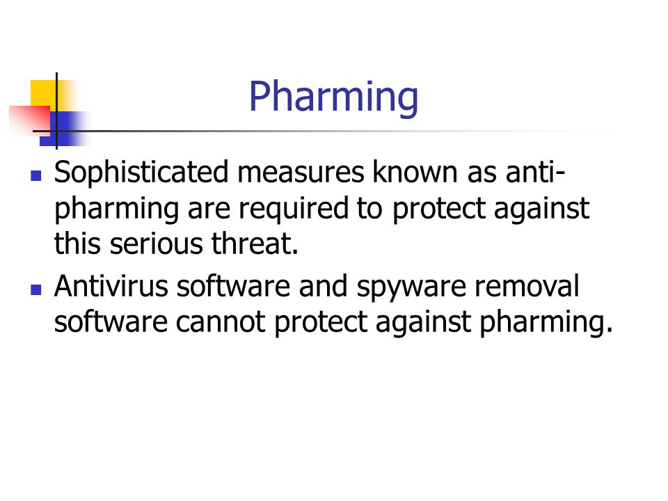 Pharming Sophisticated measures known as anti- pharming are required to protect against this serious threat. Antivirus software and spyware removal so