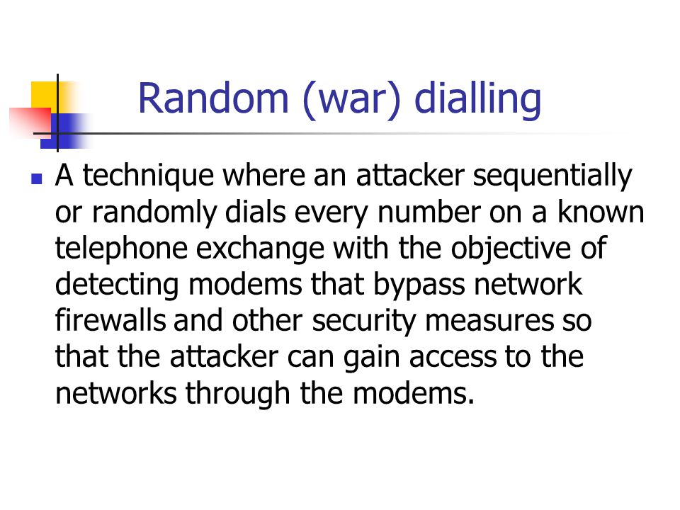Random (war) dialling A technique where an attacker sequentially or randomly dials every number on a known telephone exchange with the objective of de