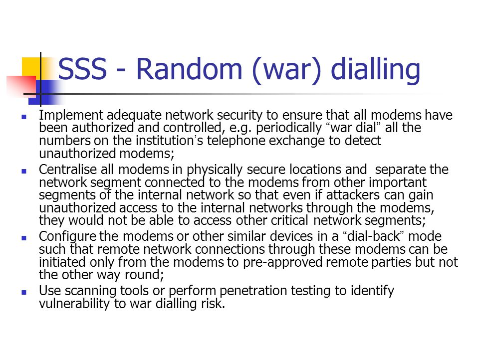 SSS - Random (war) dialling Implement adequate network security to ensure that all modems have been authorized and controlled, e.g. periodically war d