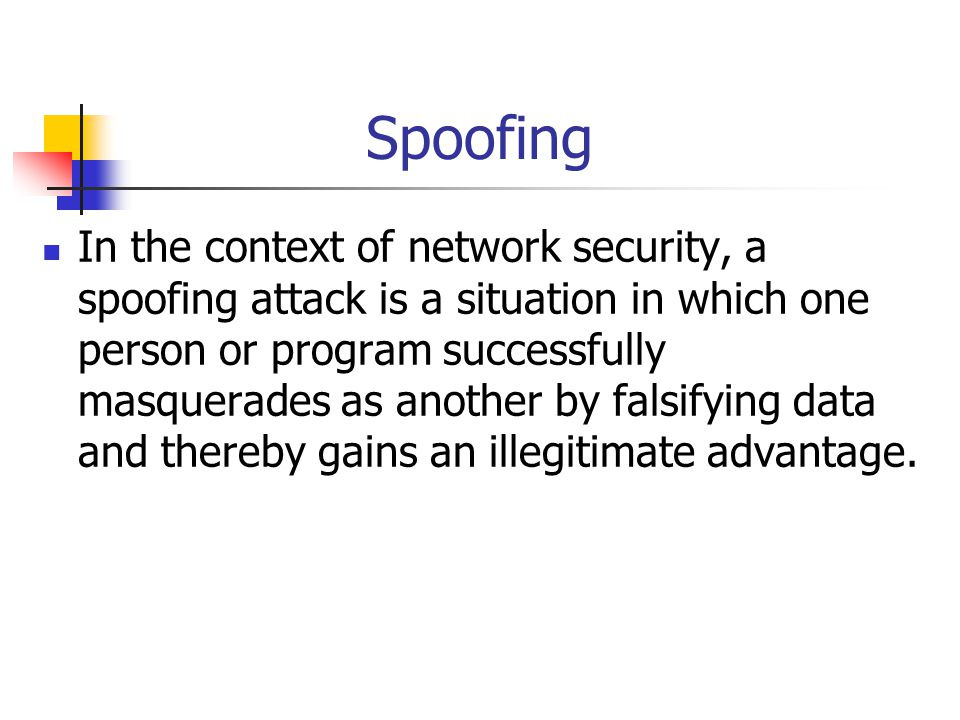 Spoofing In the context of network security, a spoofing attack is a situation in which one person or program successfully masquerades as another by fa