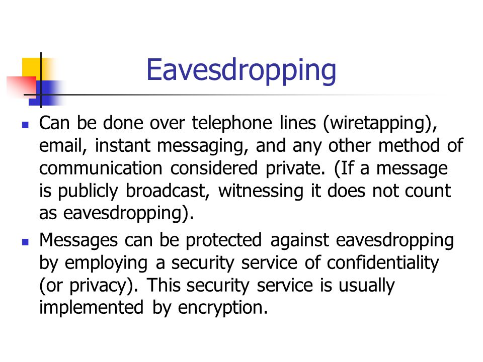 Eavesdropping Can be done over telephone lines (wiretapping), email, instant messaging, and any other method of communication considered private. (If
