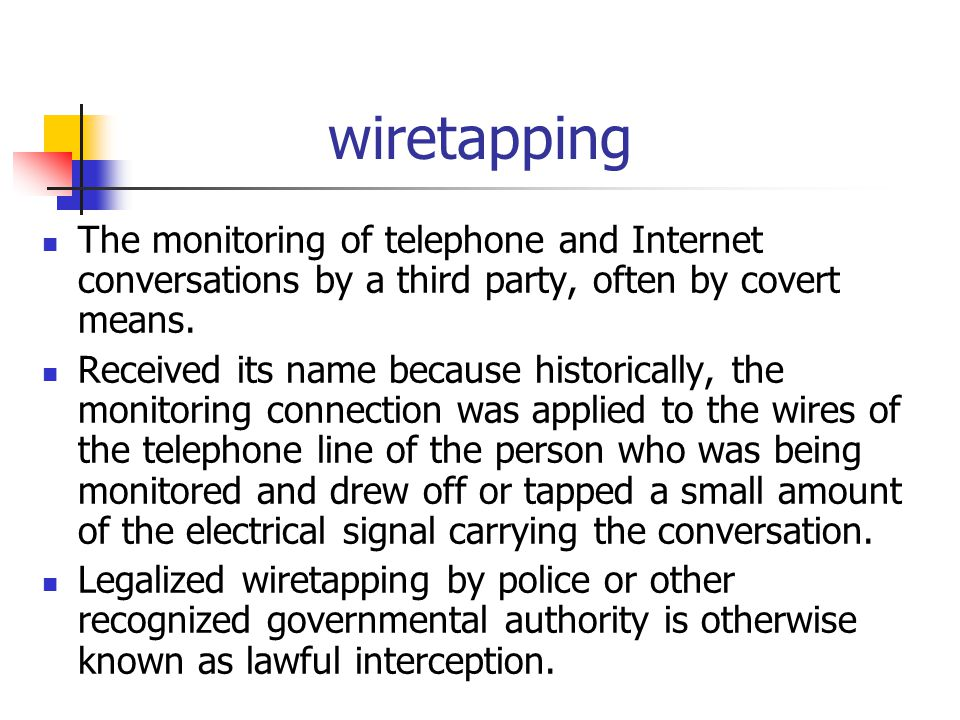 wiretapping The monitoring of telephone and Internet conversations by a third party, often by covert means. Received its name because historically, th