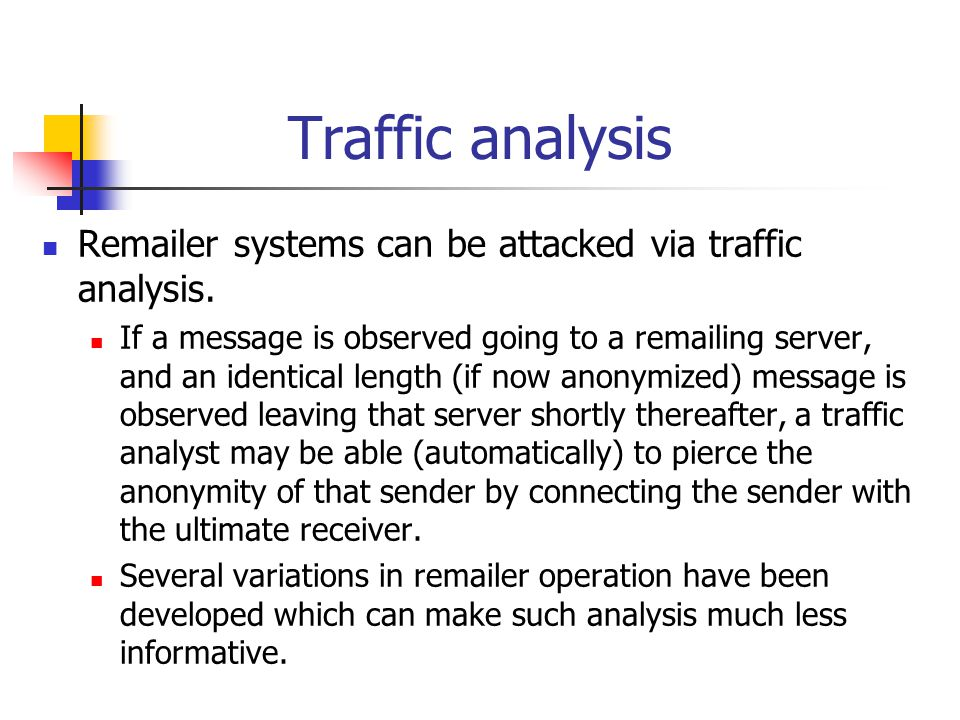 Traffic analysis Remailer systems can be attacked via traffic analysis. If a message is observed going to a remailing server, and an identical length