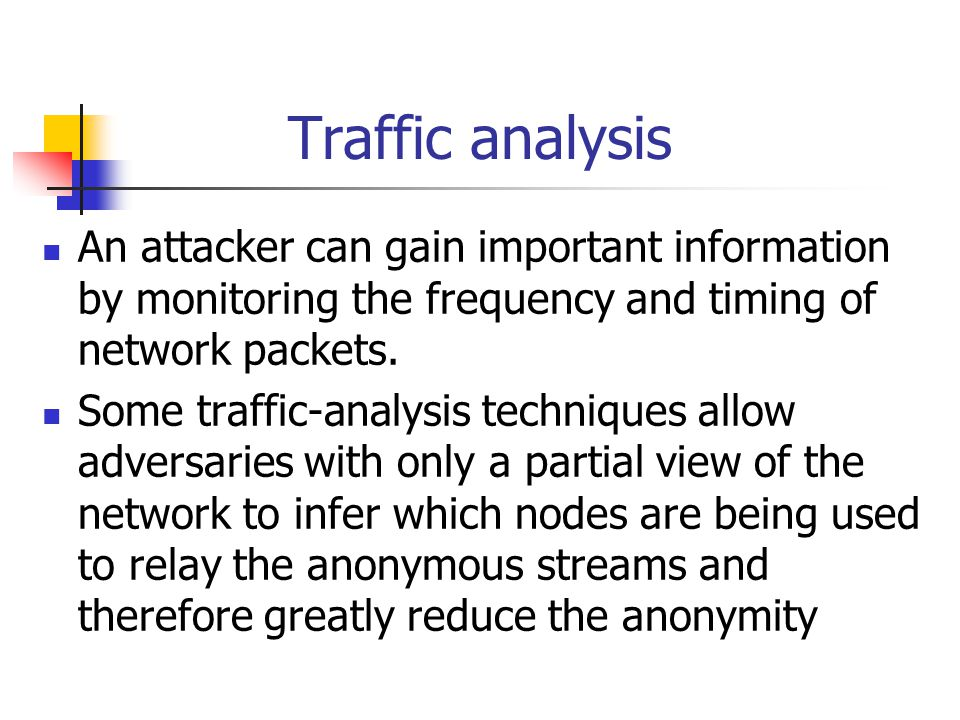 Traffic analysis An attacker can gain important information by monitoring the frequency and timing of network packets. Some traffic-analysis technique