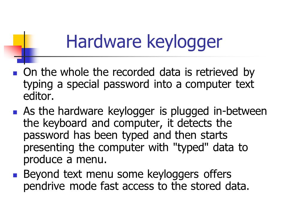 Hardware keylogger On the whole the recorded data is retrieved by typing a special password into a computer text editor. As the hardware keylogger is