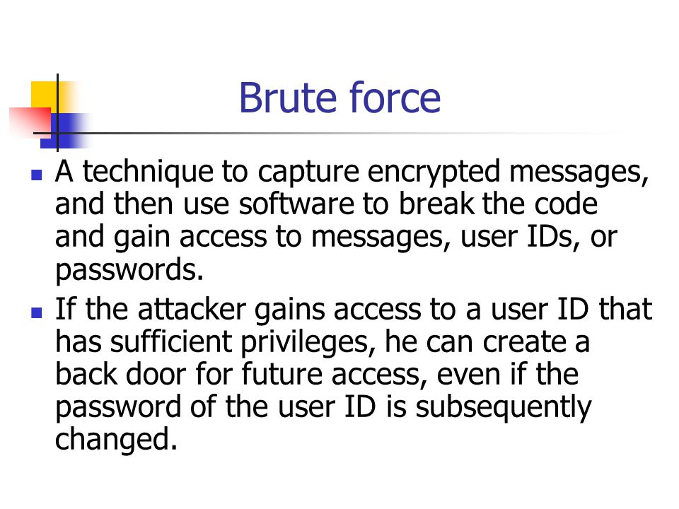 SSS for Brute Force Deploy strong encryption technology and effective key management practices to protect confidentiality of messages, user IDs and passwords; Enforce sound password policies (e.g., mandating minimum length of passwords, or periodic changes in passwords); Perform penetration testing to identify vulnerability to unauthorized interception and assess the strength of encryption; Provide adequate education to customers on security precautions (particularly on setting passwords).