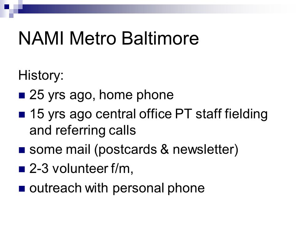 NAMI Metro Baltimore History: 25 yrs ago, home phone 15 yrs ago central office PT staff fielding and referring calls some mail (postcards & newsletter