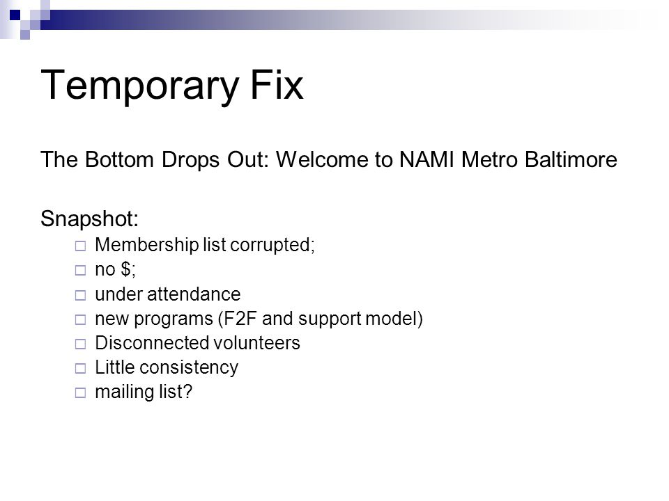Temporary Fix The Bottom Drops Out: Welcome to NAMI Metro Baltimore Snapshot: Membership list corrupted; no $; under attendance new programs (F2F and support model) Disconnected volunteers Little consistency mailing list?