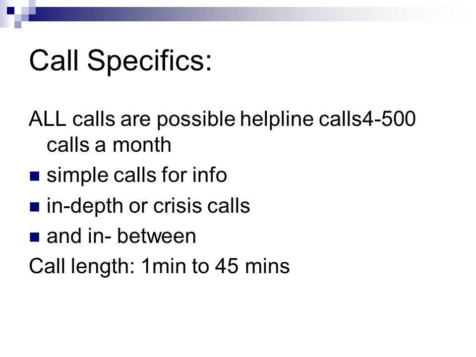 Call Specifics: ALL calls are possible helpline calls4-500 calls a month simple calls for info in-depth or crisis calls and in- between Call length: 1min to 45 mins