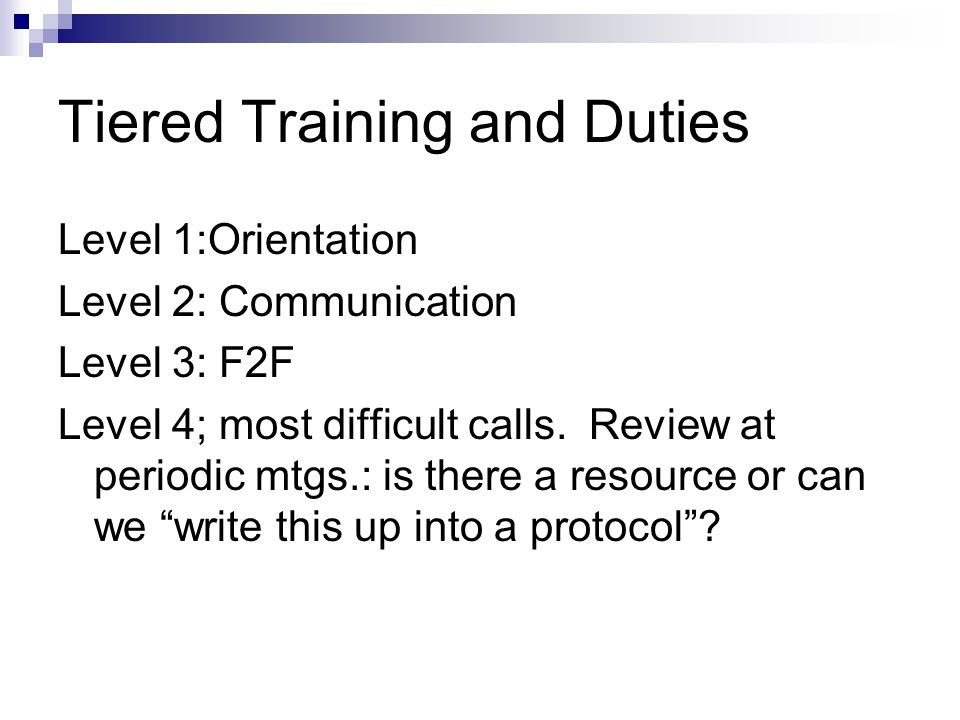 Tiered Training and Duties Level 1:Orientation Level 2: Communication Level 3: F2F Level 4; most difficult calls. Review at periodic mtgs.: is there a